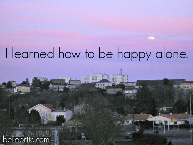 I learned how to be happy alone.