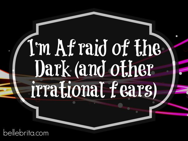 I'm afraid of the dark (and other irrational fears) #honesty