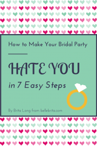Follow these 7 easy steps, and none of your bridesmaids will talk to you after the wedding!
