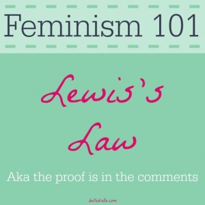 Lewis's Law states that the comments on any article about feminism justify feminism.