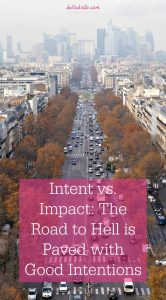 Intent vs. Impact: The Road to Hell is Paved with Good Intentions