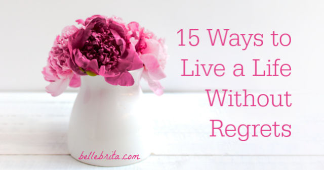 Learn to live a life without regrets. It's easier than you might think! | Belle Brita